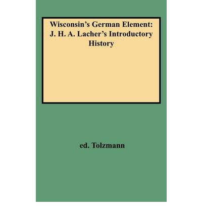 Wisconsin's German Element : J. H. A. Lacher's Introductory History