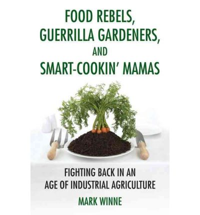 Food Rebels, Guerrilla Gardeners, and Smart-Cookin' Mamas : Fighting Back in an Age of Industrial Agriculture