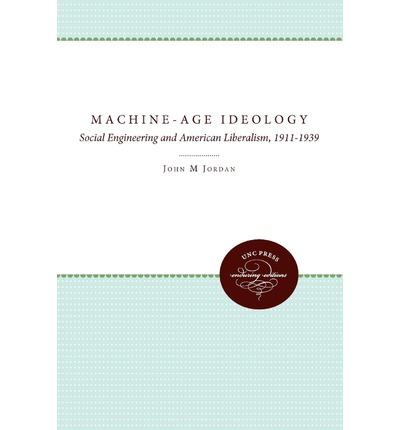 Machine-Age Ideology : Social Engineering and American Liberalism, 1911-1939