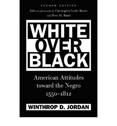 an analysis of white over black american attitudes toward the negro 1550 1812 by winthrop d jordan American anthropologist explore this journal other: white over black: american attitudes toward the negro, 1550-1812 winthrop d jordan authors johnnetta b cole washington state university search for more papers by this author.