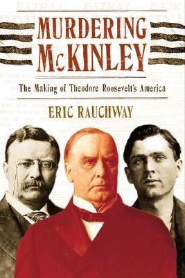 murdering mckinley eric rauchway s Start studying history paper learn vocabulary, terms, and more with flashcards eric rauchway, murdering mckinley: the making of theodore roosevelt's america.
