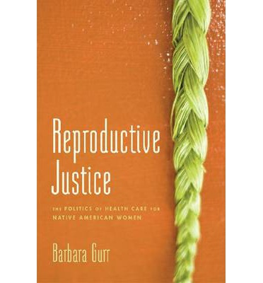 Reproductive Justice : The Politics of Health Care for Native American Women