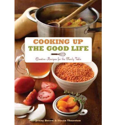 Cooking Up the Good Life : Creative Recipes for the Family Table