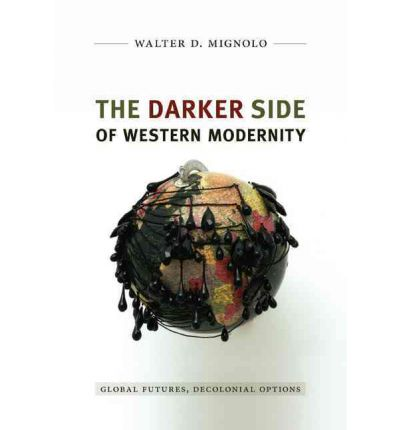 The Darker Side of Western Modernity : Global Futures, Decolonial Options