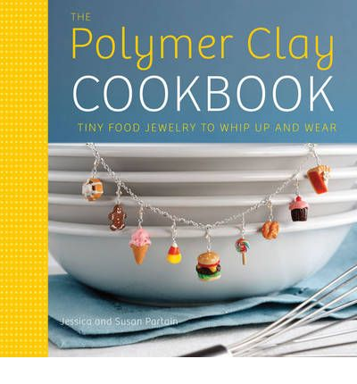 The Polymer Clay Cookbook Tiny Food Jewelry to Whip up and Wear