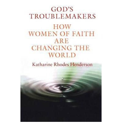 God's Troublemakers : How Women of Faith are Changing the World