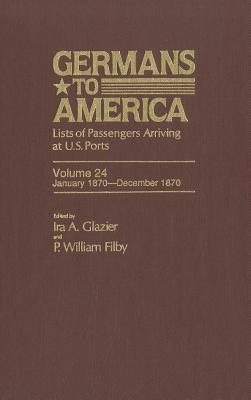 Germans to America, Jan. 3, 1870-Dec. 31, 1870 : Lists of Passengers Arriving at U.S. Ports