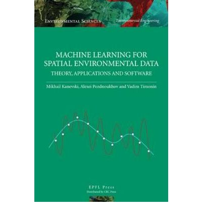 Machine Learning for Spatial Environmental Data : Theory, Applications, and Software