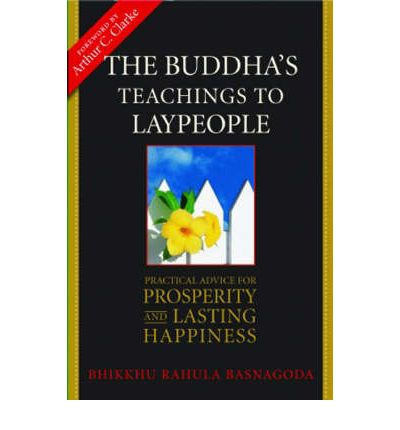 The Buddha's Teachings to Laypeople : Practical Advice for Prosperity and Lasting Happiness