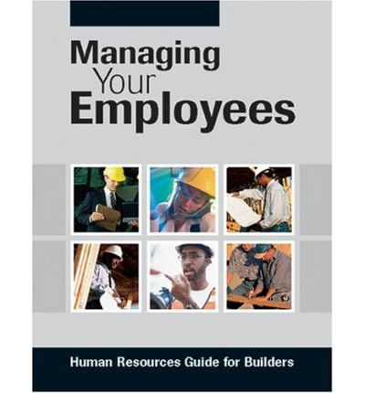 Managing Your Employees : Human Resources Guide for Builders