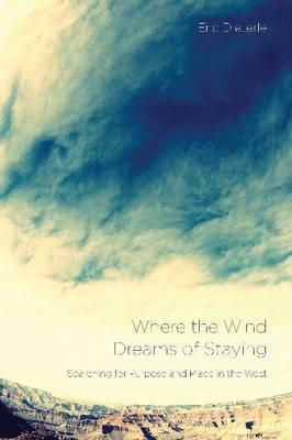 Where the Wind Dreams of Staying : Searching for Purpose and Place in the West