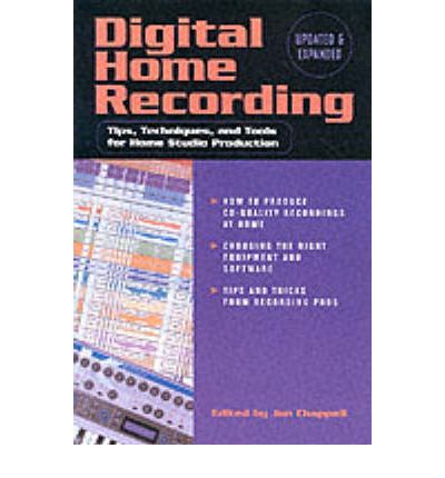 Digital Home Recording : Tips, Techniques and Tools for Home Studio Production