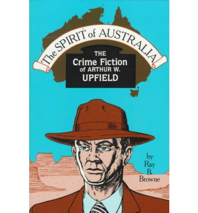 Spirit of Australia the Crime: The Crime Fiction of Arthur W. Upfield.