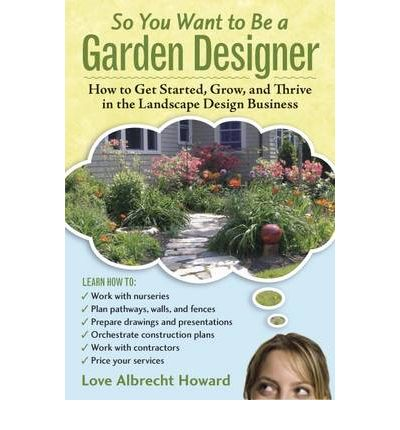 So You Want to Be a Garden Designer : How to Get Started, Grow, and Thrive in the Landscape Design Business