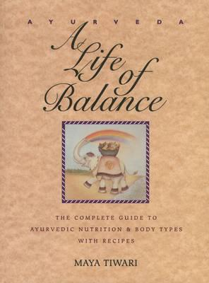 Ayurveda: A Life of Balance : The Complete Guide to Ayurvedic Nutrition and Body Types with Recipes