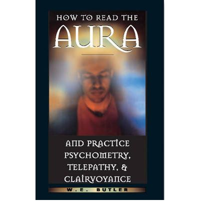 How to Read the Aura and Practice Psychometry, Telepathy and Clairvoyance