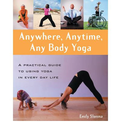 Anywhere, Anytime, Anybody Yoga : A Practical Guide to Using Yoga in Everyday Life