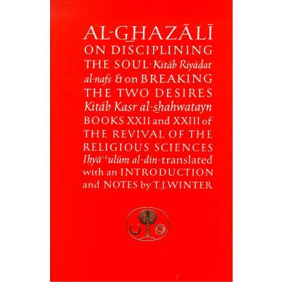 Al-Ghazali on Disciplining the Soul and on Breaking the Two Desires: Books XXII and XXIII of the Revival of the Religious Sciences (Ihya' 'Ulum al-Din)