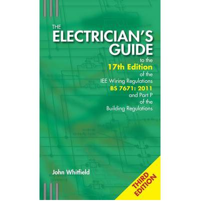 The Electrician's Guide to the 17th Edition of the IEE Wiring Regulations BS 7671:2011 and Part P of the Building Regulations