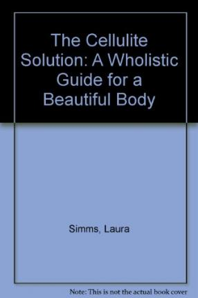 The Cellulite Solution : A Wholistic Guide for a Beautiful Body