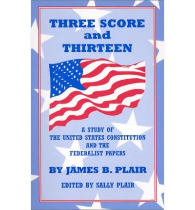 Three Score and Thirteen : A Study of the United States Constitution and the Federalist Papers