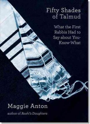 Fifty Shades of Talmud : What the First Rabbis Had to Say about You-Know-What