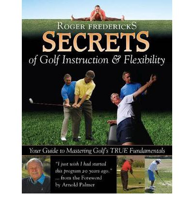 Secrets of Golf Instruction & Flexibility : Your Guide to Mastering Golf's True Fundamentals