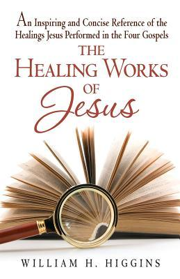 The Healing Works of Jesus : An Inspiring and Concise Reference of the Healings Jesus Performed in the Four Gospels