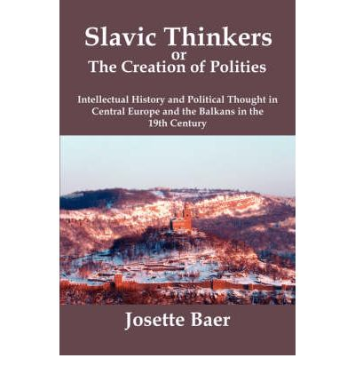 Slavic Thinkers or the Creation of Politics : Intellectual History and Political Thought in Central Europe and the Balkans in the 19th Century