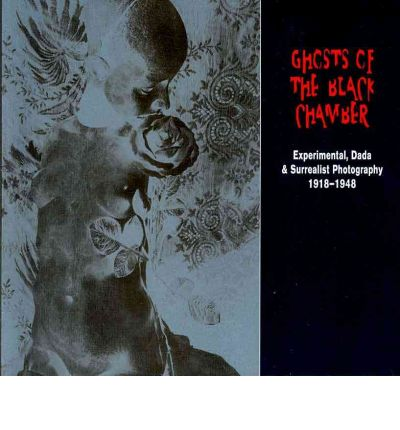 Ghosts of the Black Chamber : Experimental, Dada and Surrealist Photography 1918-1948