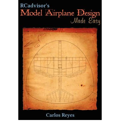 RCadvisor's Model Airplane Design Made Easy : The Simple Guide to Designing R/C Model Aircraft or Build Your Own Radio Control Flying Model Plane