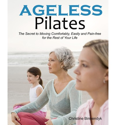 Ageless Pilates : The Secret to Moving Comfortably, Easily and Pain-Free for the Rest of Your Life
