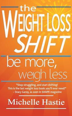 The Weight Loss Shift : Be More, Weigh Less