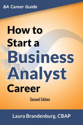 How to Start a Business Analyst Career : The Handbook to Apply Business Analysis Techniques, Select Requirements Training, and Explore Job Roles Leading to a Lucrative Technology Career