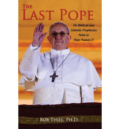 The Last Pope : Do Biblical and Catholic Prophecies Point to Pope Francis I?