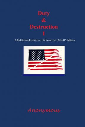 Duty and Destruction I : A Real Female Experiences Life in and Out of the U.S. Military