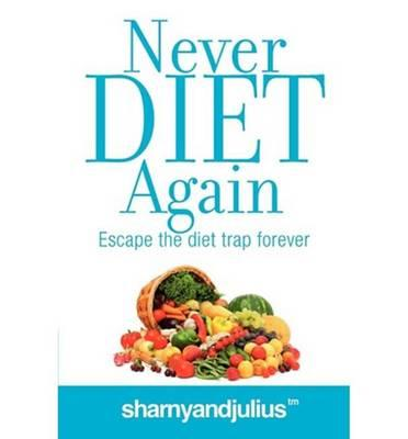 Never Diet Again : Escape the Diet Trap Forever