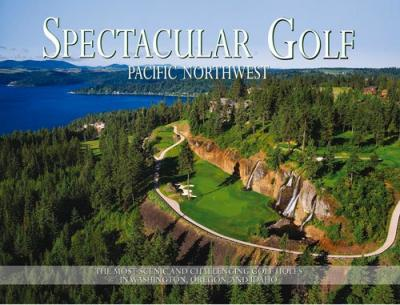 Spectacular Golf Pacific Northwest : The Most Scenic and Challenging Golf Holes in Washington, Oregon, and Idaho