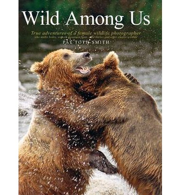 Wild Among Us : True Adventures of a Female Wildlife Photographer Who Stalks Bears, Wolves, Mountain Lions, Wild Horses and Other Ellu