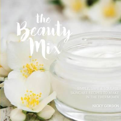 The Beauty Mix : Nourishing Skincare Recipes You Can Make Easily Using Your Thermomix