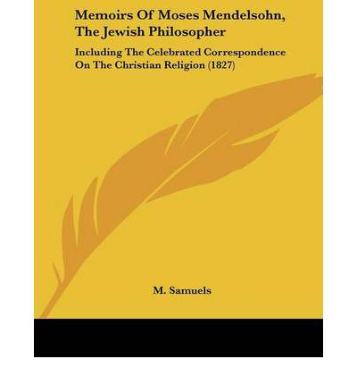 Memoirs Of Moses Mendelsohn, The Jewish Philosopher : Including The Celebrated Correspondence On The Christian Religion (1827)