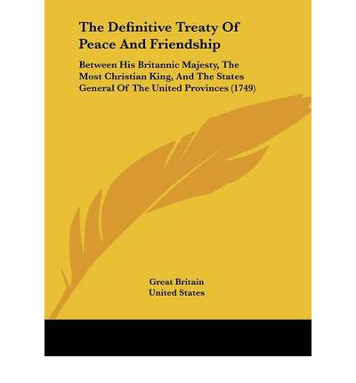 The Definitive Treaty Of Peace And Friendship : Between His Britannic Majesty, The Most Christian King, And The States General Of The United Provinces (1749)