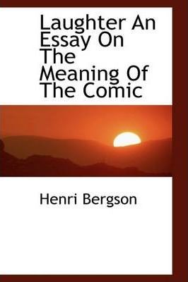 bergson essay on the meaning of the comic Bergson of essay laughter meaning the comic an on the essay my mother conclusion images essay about influence, sociology dissertation proposal youtube developing a.