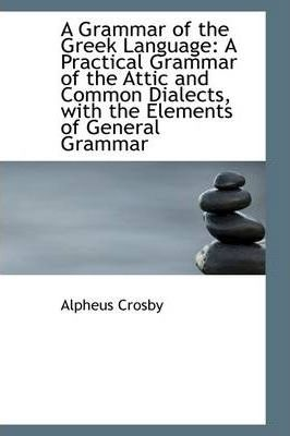 A Grammar of the Greek Language : A Practical Grammar of the Attic and Common Dialects