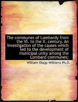 The Communes of Lombardy from the VI. to the X. Century. an Investigation of the Causes Which Led to