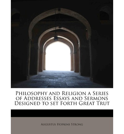 Philosophy and Religion a Series of Addresses Essays and Sermons Designed to Set Forth Great Trut