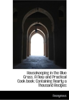 Housekeeping in the Blue Grass. a New and Practical Cook Book : Containing Nearly a Thousand Recipes