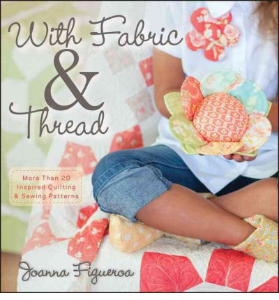 With Fabric & Thread: More Than 20 Inspired Quilting and Sewing Patterns