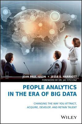 People Analytics in the Era of Big Data : Changing the Way You Attract, Acquire, Develop, and Retain Talent