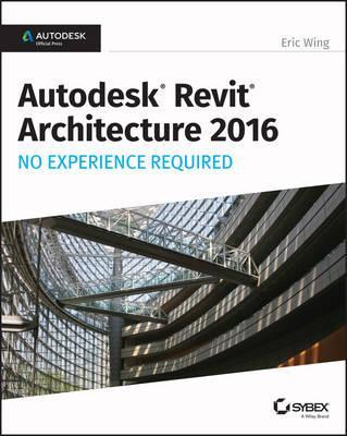 Autodesk Revit Architecture 2016 No Experience Required : Autodesk Official Press